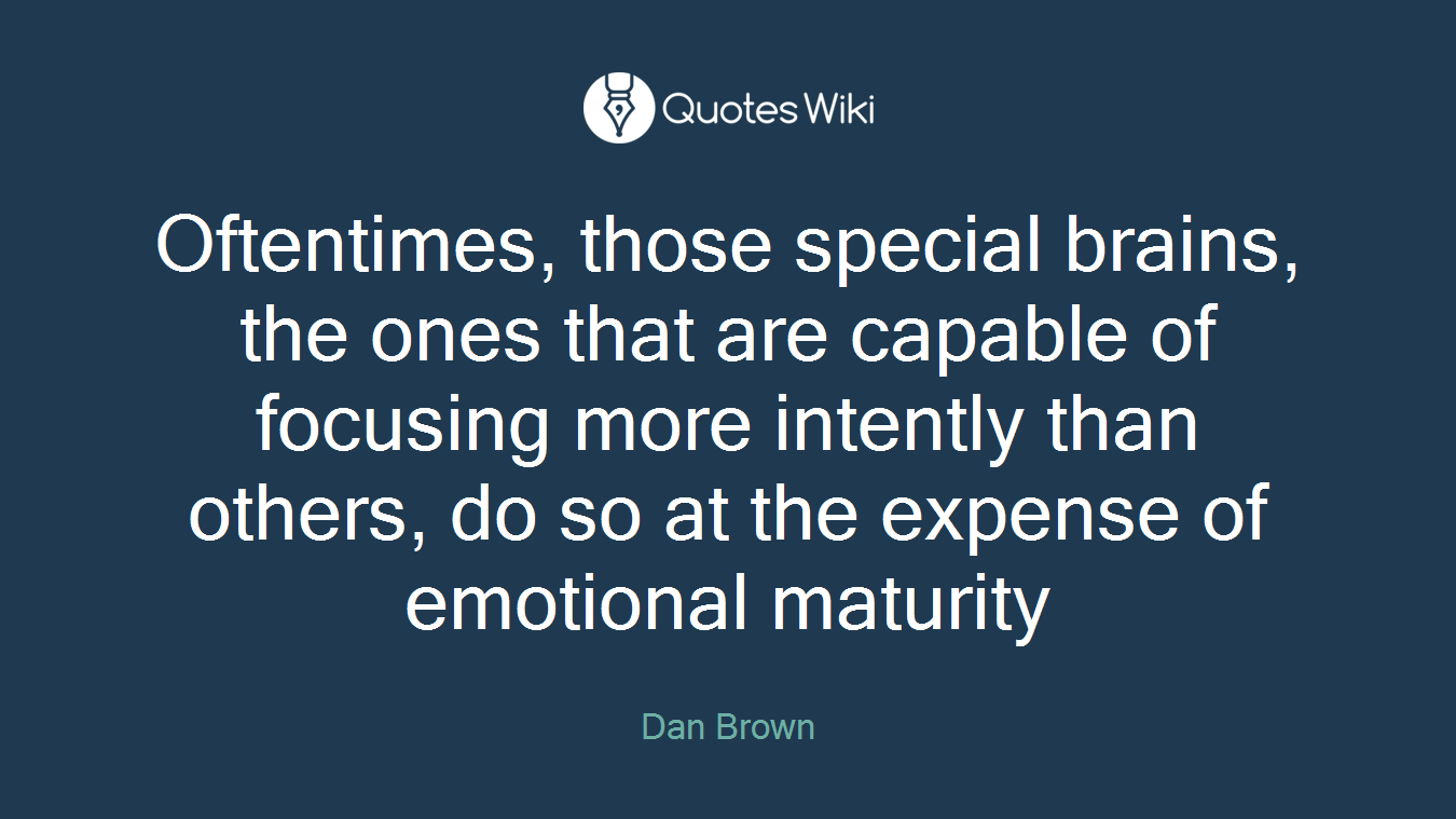 Oftentimes, those special brains, the ones that are capable of focusing more intently than others, do so at the expense of emotional maturity