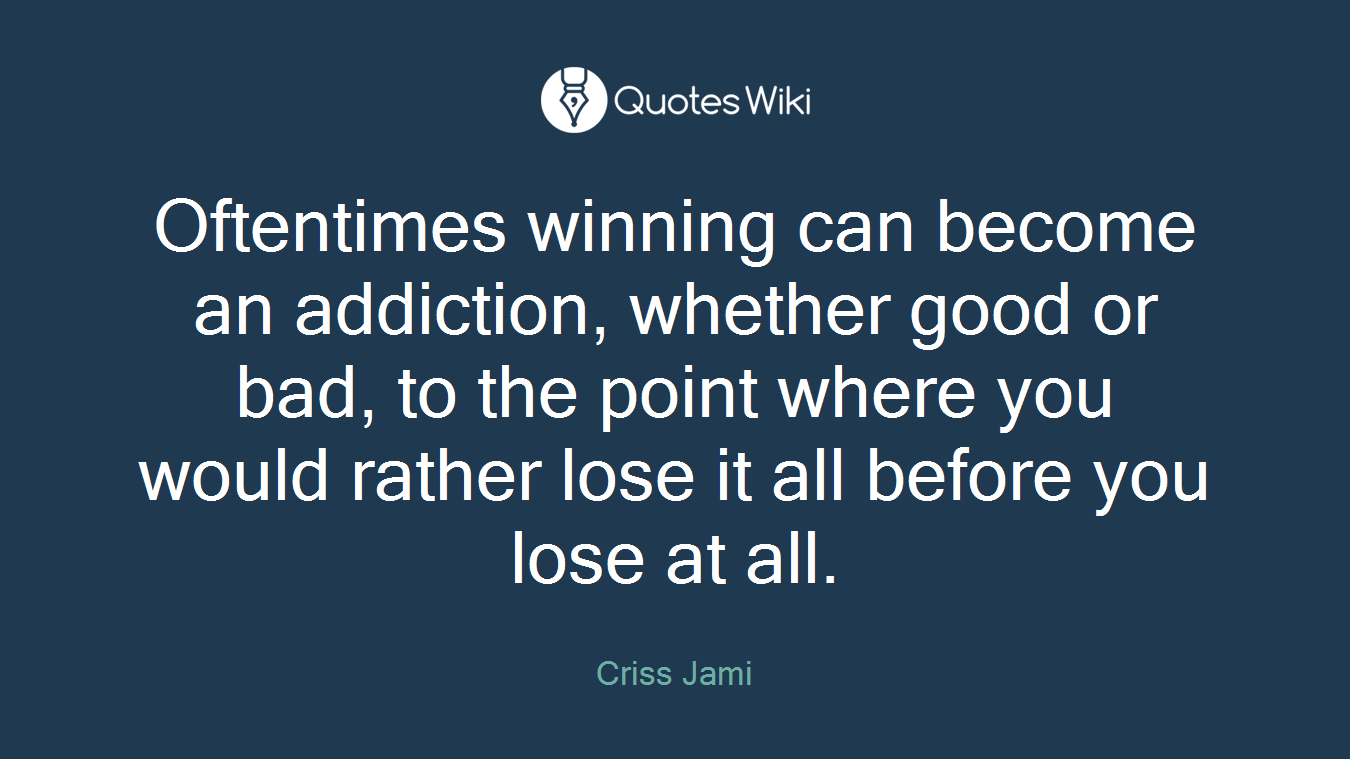 Oftentimes winning can become an addiction, whether good or bad, to the point where you would rather lose it all before you lose at all.