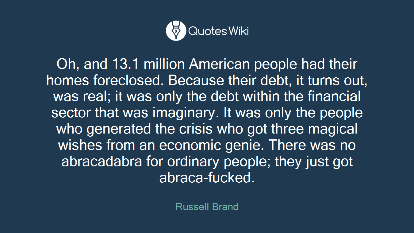 Oh, and 13.1 million American people had their homes foreclosed. Because their debt, it turns out, was real; it was only the debt within the financial sector that was imaginary. It was only the people who generated the crisis who got three magical wishes from an economic genie. There was no abracadabra for ordinary people; they just got abraca-fucked.