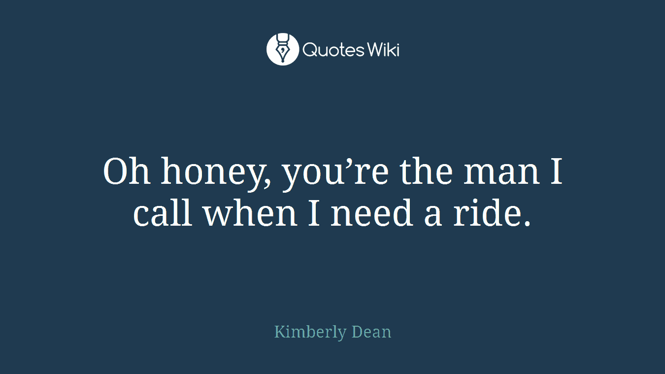 Oh honey, you're the man I call when I need a ride.