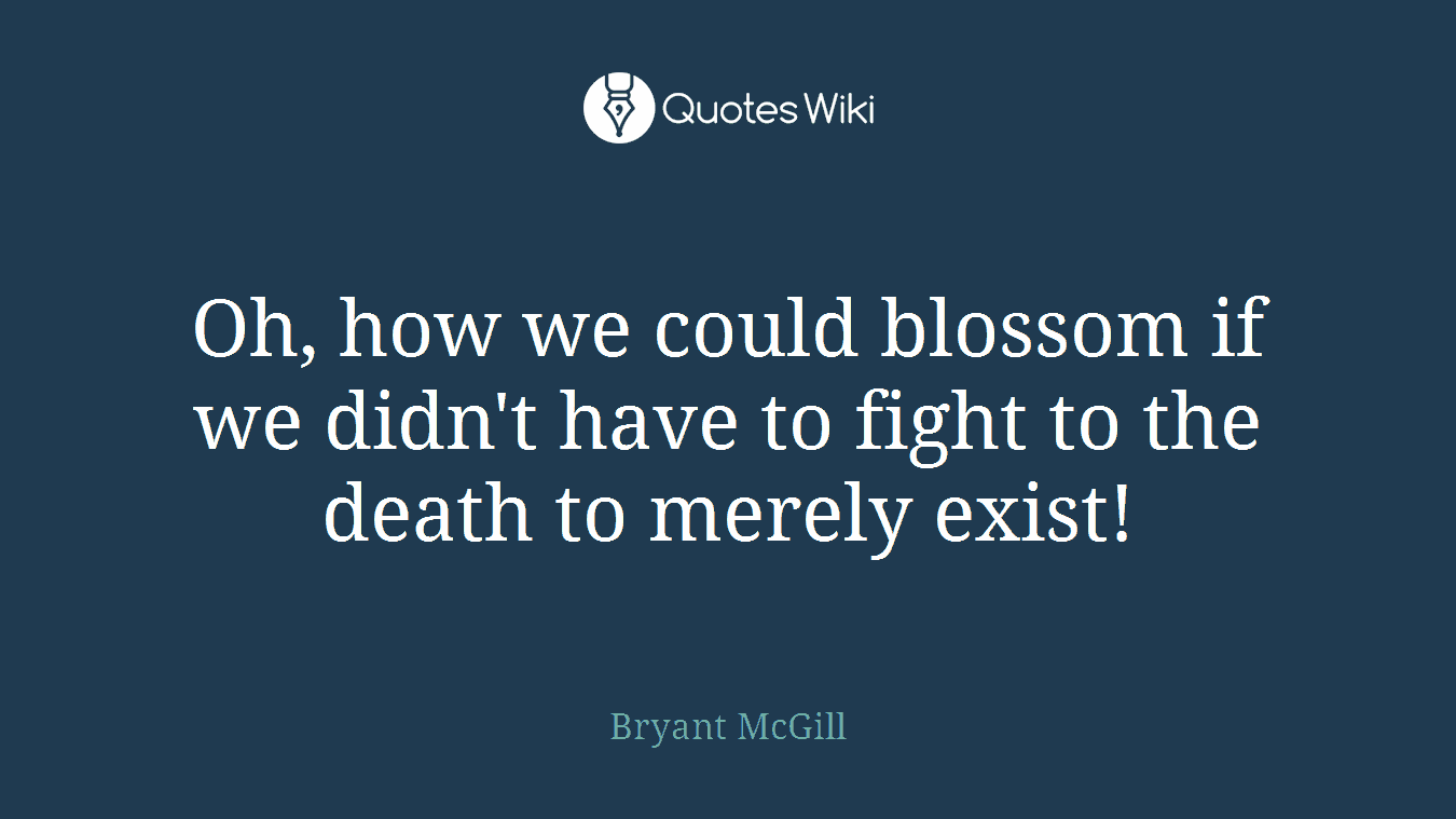 Oh, how we could blossom if we didn't have to fight to the death to merely exist!