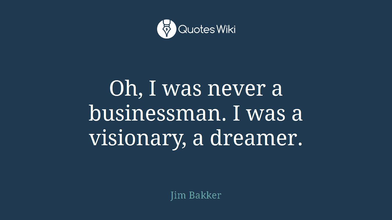 Oh, I was never a businessman. I was a visionary, a dreamer.