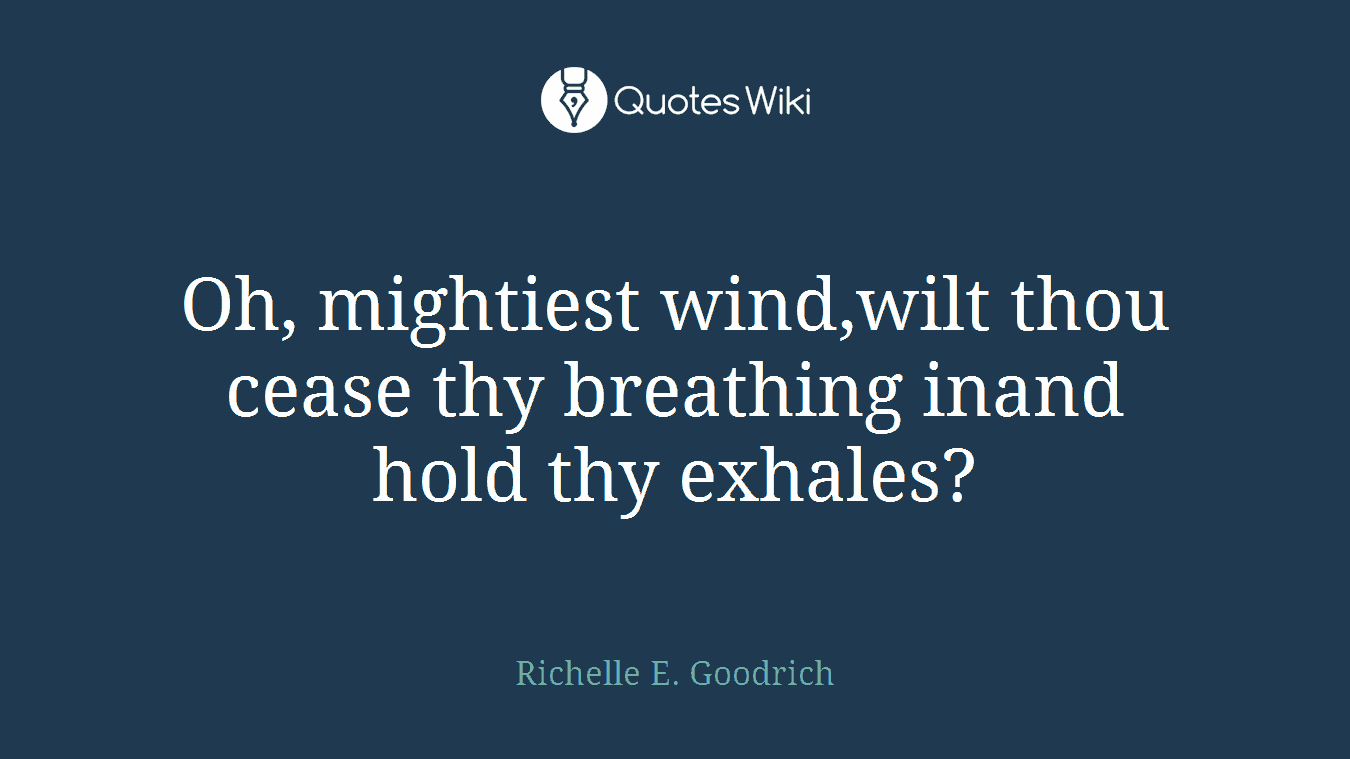 Oh, mightiest wind,wilt thou cease thy breathing inand hold thy exhales?