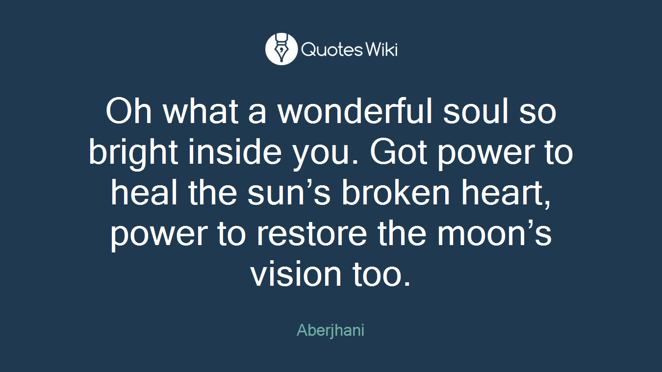 Oh what a wonderful soul so bright inside you. Got power to heal the sun's broken heart, power to restore the moon's vision too.
