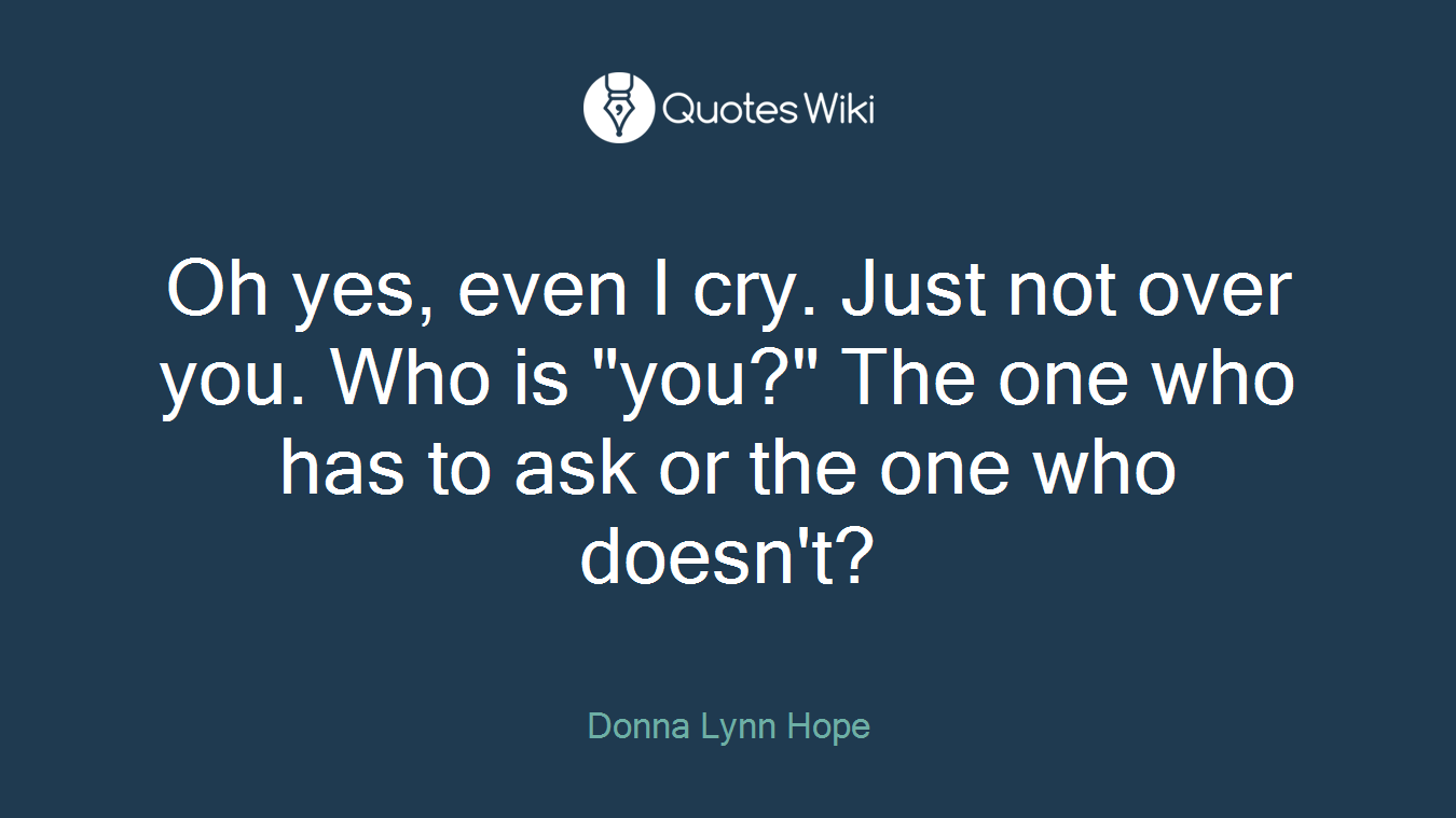 "Oh yes, even I cry. Just not over you. Who is ""you?"" The one who has to ask or the one who doesn't?"