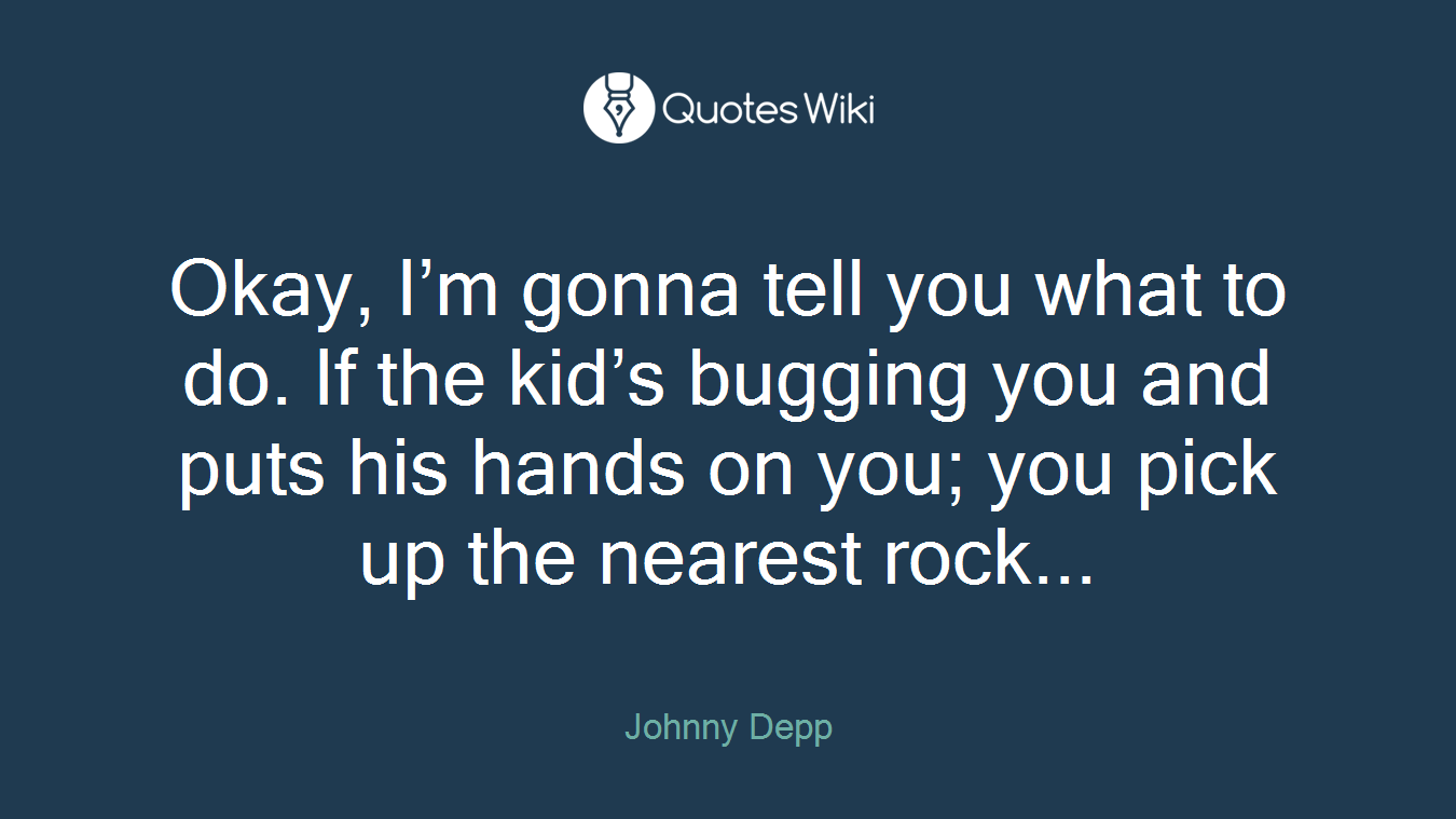 Okay, I'm gonna tell you what to do. If the kid's bugging you and puts his hands on you; you pick up the nearest rock...