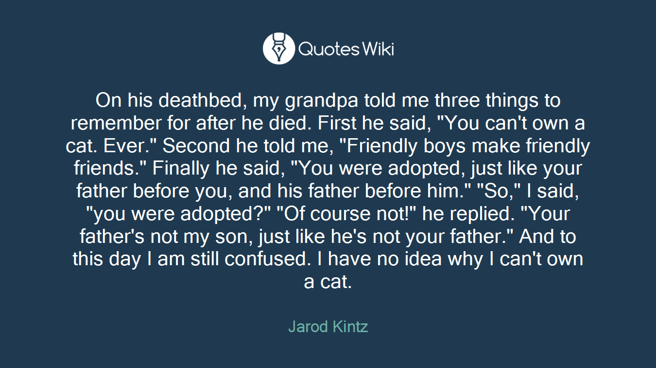 """On his deathbed, my grandpa told me three things to remember for after he died. First he said, """"You can't own a cat. Ever."""" Second he told me, """"Friendly boys make friendly friends."""" Finally he said, """"You were adopted, just like your father before you, and his father before him."""" """"So,"""" I said, """"you were adopted?"""" """"Of course not!"""" he replied. """"Your father's not my son, just like he's not your father."""" And to this day I am still confused. I have no idea why I can't own a cat."""