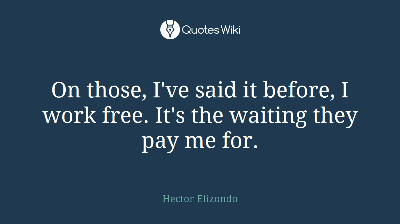 On those, I've said it before, I work free. It's the waiting they pay me for.