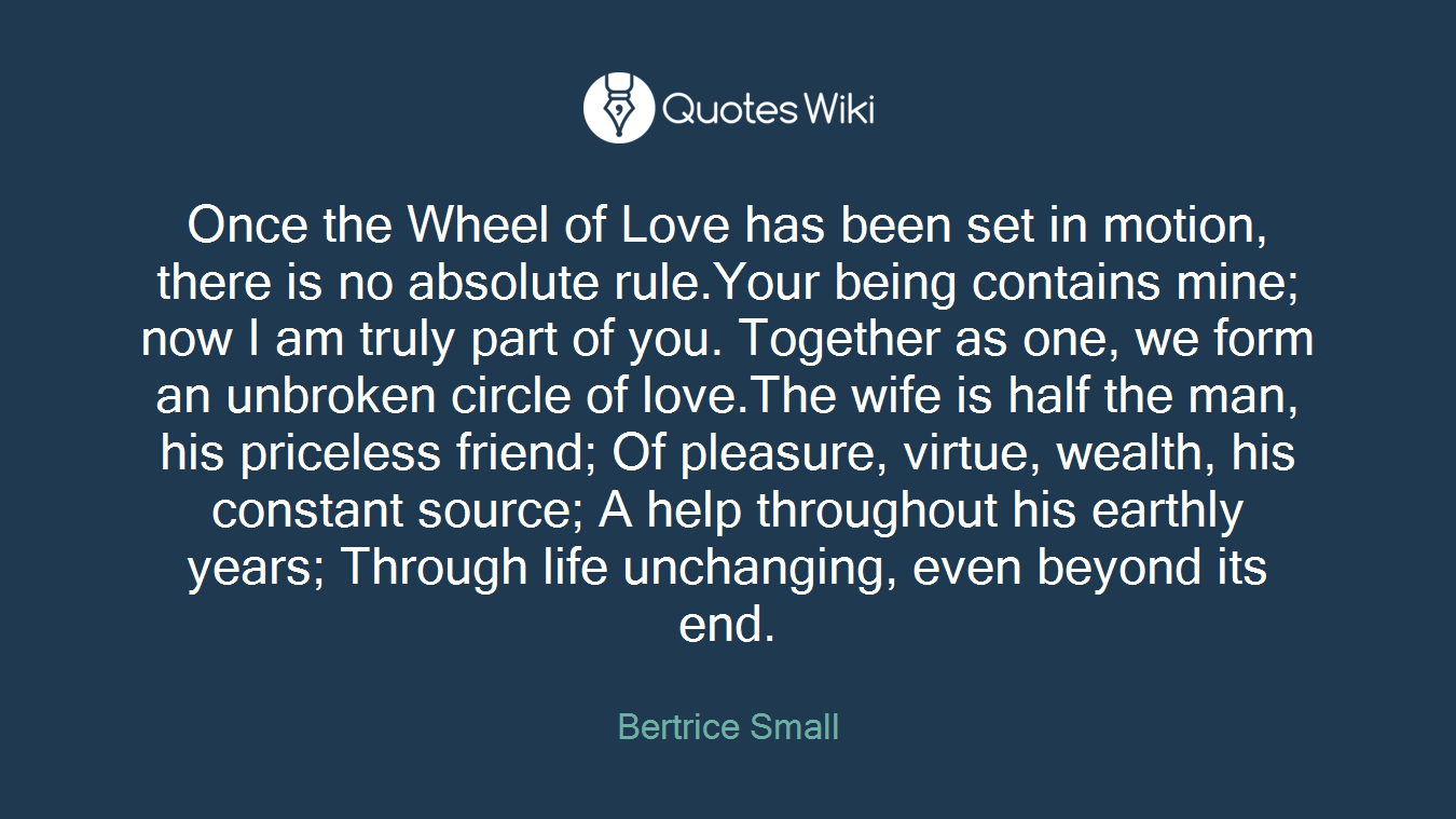 Once the Wheel of Love has been set in motion, there is no absolute rule.Your being contains mine; now I am truly part of you. Together as one, we form an unbroken circle of love.The wife is half the man, his priceless friend; Of pleasure, virtue, wealth, his constant source; A help throughout his earthly years; Through life unchanging, even beyond its end.