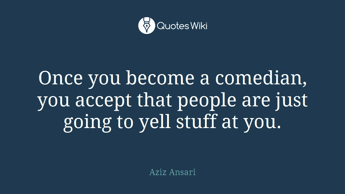 Once you become a comedian, you accept that people are just going to yell stuff at you.
