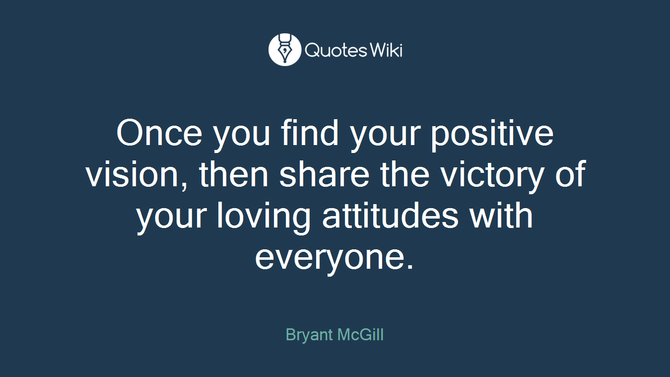Once you find your positive vision, then share the victory of your loving attitudes with everyone.