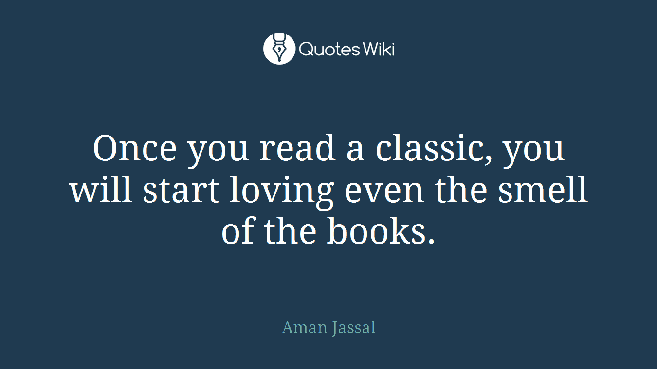 Once you read a classic, you will start loving even the smell of the books.