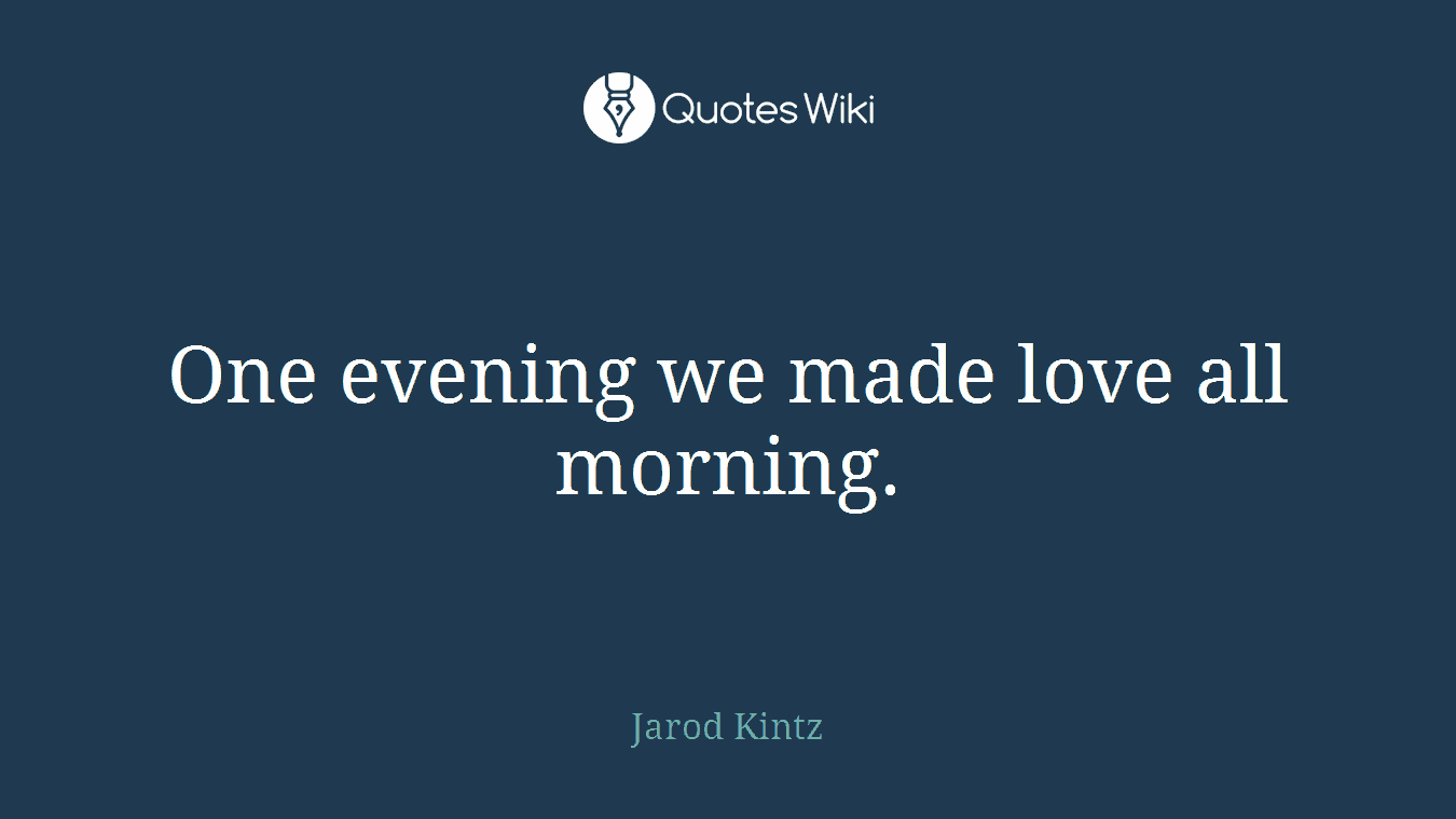 One evening we made love all morning.
