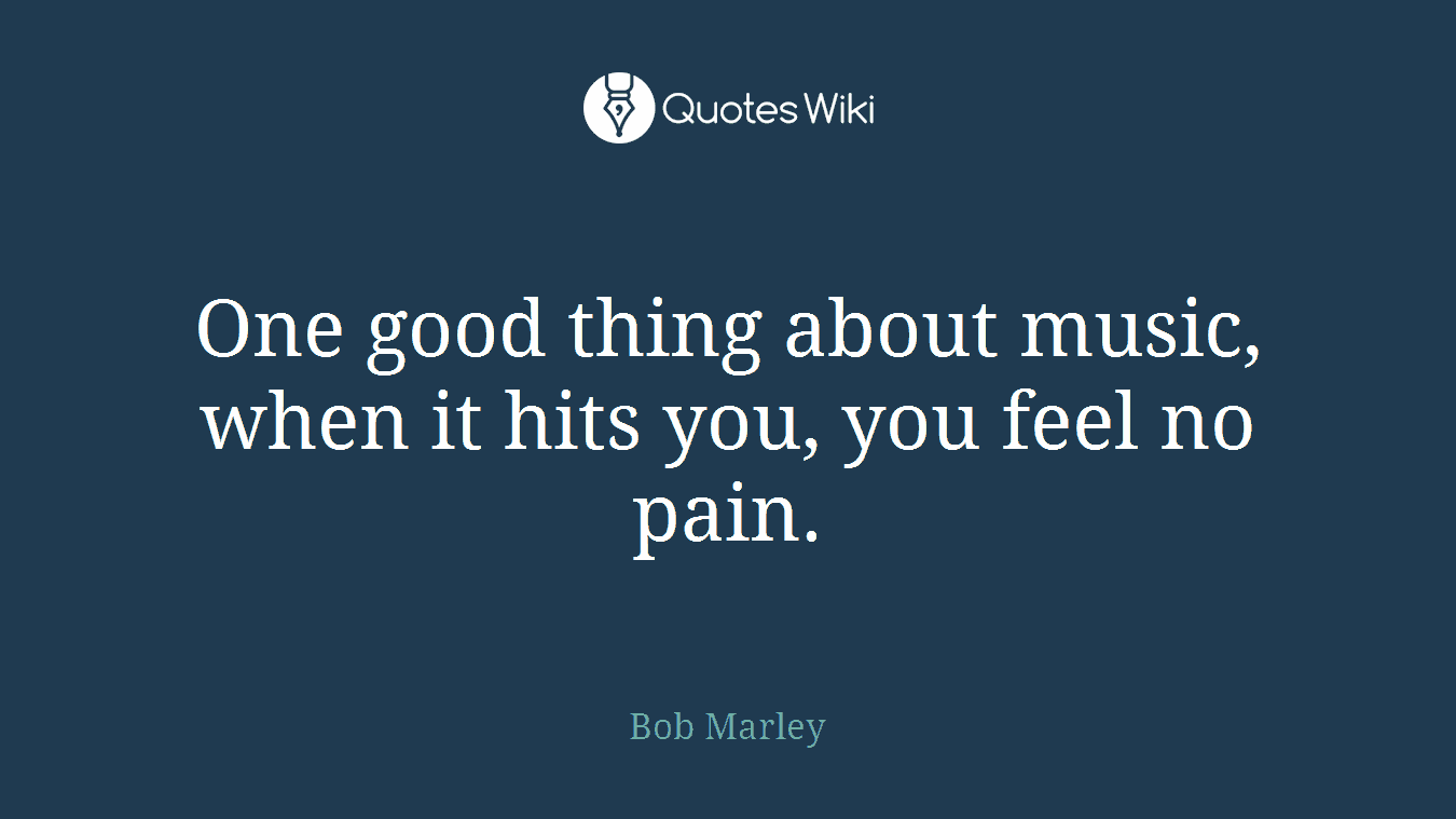 One good thing about music, when it hits you, you feel no pain.