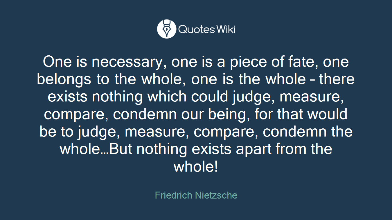 One is necessary, one is a piece of fate, one belongs to the whole, one is the whole – there exists nothing which could judge, measure, compare, condemn our being, for that would be to judge, measure, compare, condemn the whole…But nothing exists apart from the whole!