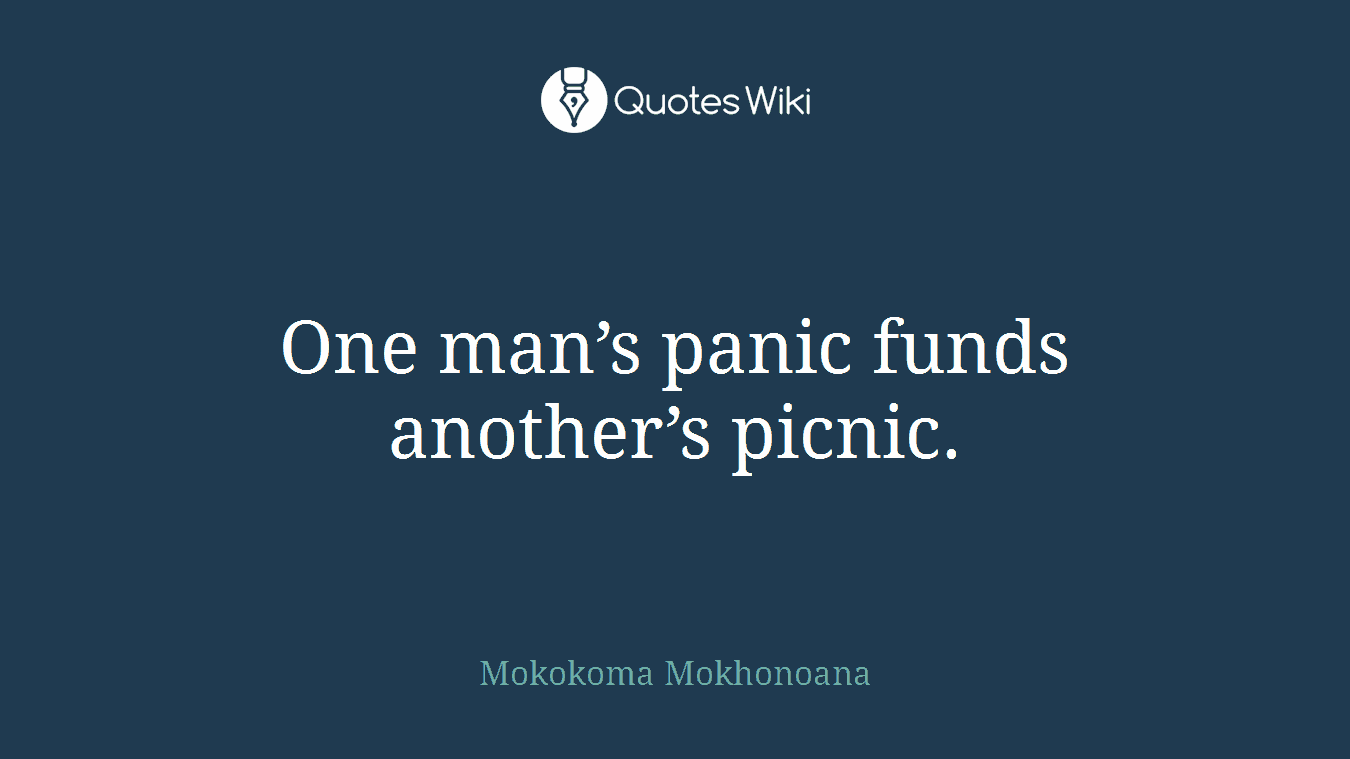 One man's panic funds another's picnic.