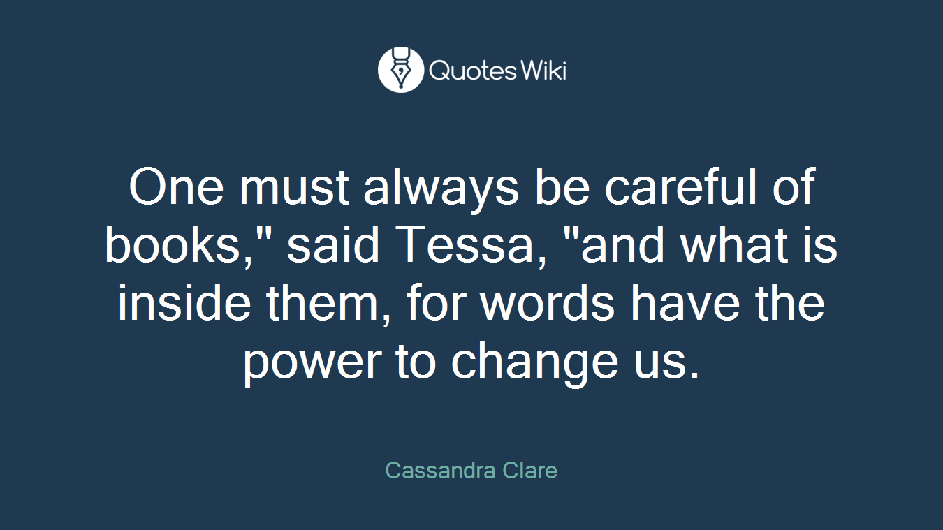 "One must always be careful of books,"" said Tessa, ""and what is inside them, for words have the power to change us."