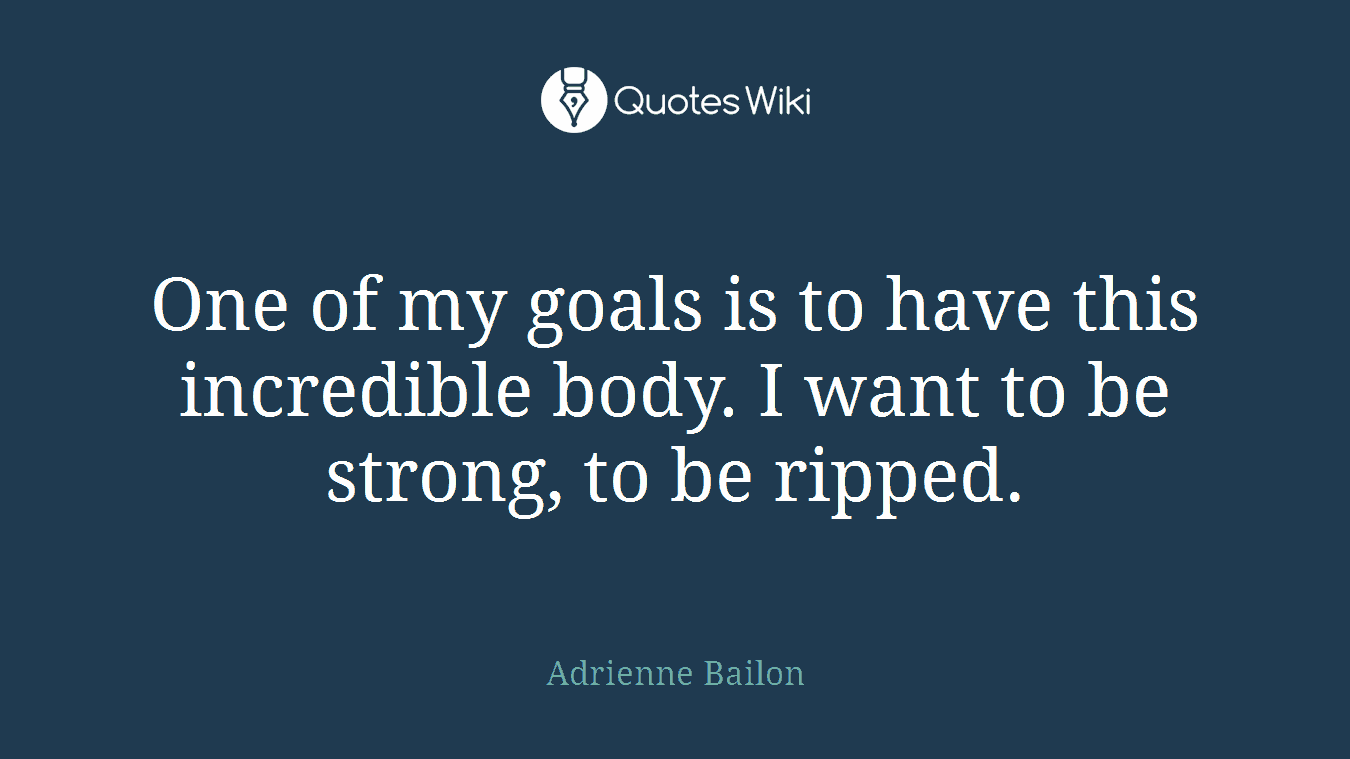 One of my goals is to have this incredible body. I want to be strong, to be ripped.