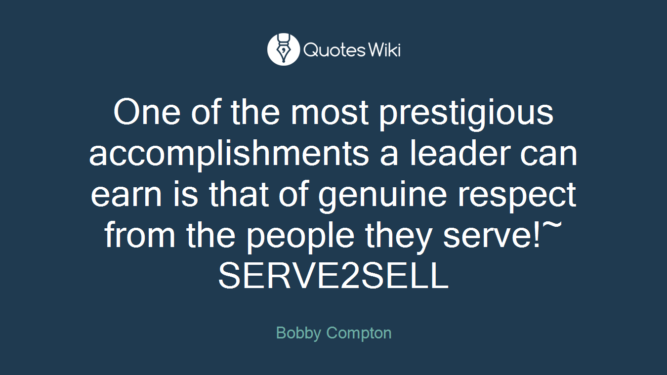 One of the most prestigious accomplishments a leader can earn is that of genuine respect from the people they serve!~ SERVE2SELL
