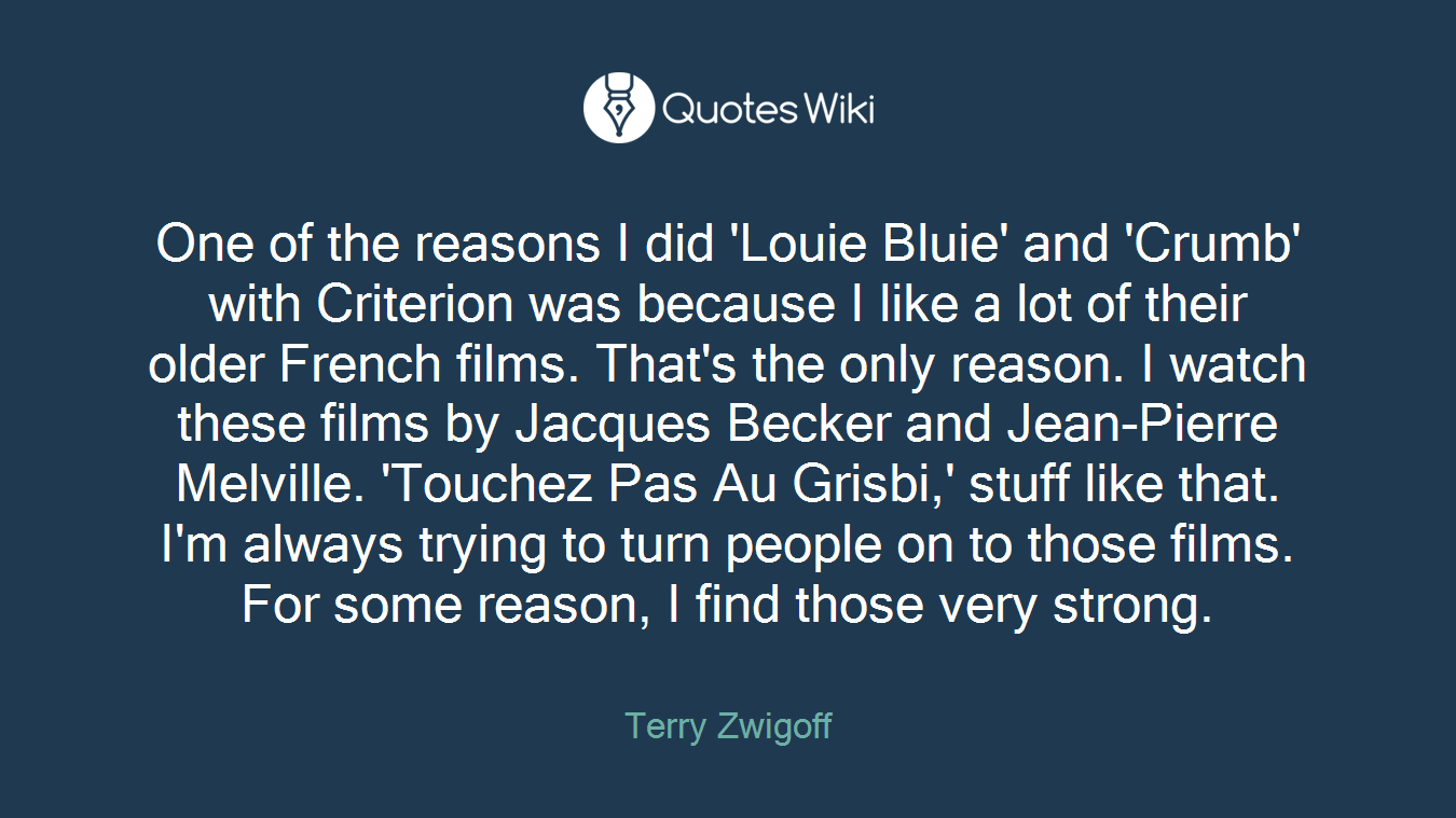One of the reasons I did 'Louie Bluie' and 'Crumb' with Criterion was because I like a lot of their older French films. That's the only reason. I watch these films by Jacques Becker and Jean-Pierre Melville. 'Touchez Pas Au Grisbi,' stuff like that. I'm always trying to turn people on to those films. For some reason, I find those very strong.