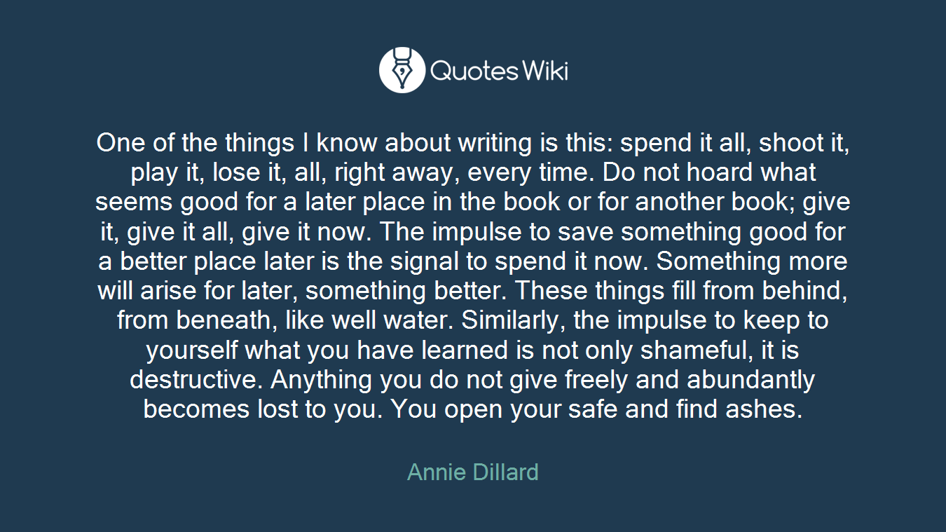 One of the things I know about writing is this: spend it all, shoot it, play it, lose it, all, right away, every time. Do not hoard what seems good for a later place in the book or for another book; give it, give it all, give it now. The impulse to save something good for a better place later is the signal to spend it now. Something more will arise for later, something better. These things fill from behind, from beneath, like well water. Similarly, the impulse to keep to yourself what you have learned is not only shameful, it is destructive. Anything you do not give freely and abundantly becomes lost to you. You open your safe and find ashes.