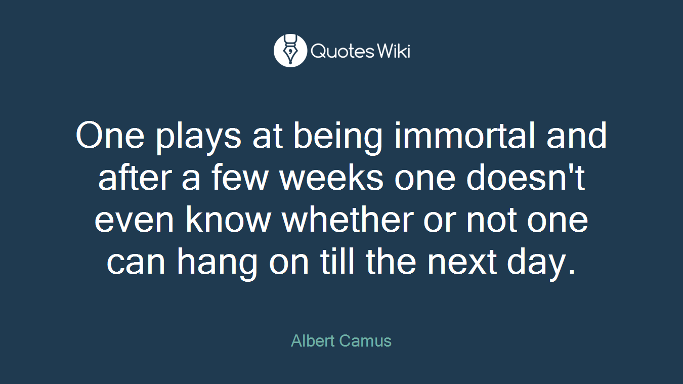 One plays at being immortal and after a few weeks one doesn't even know whether or not one can hang on till the next day.