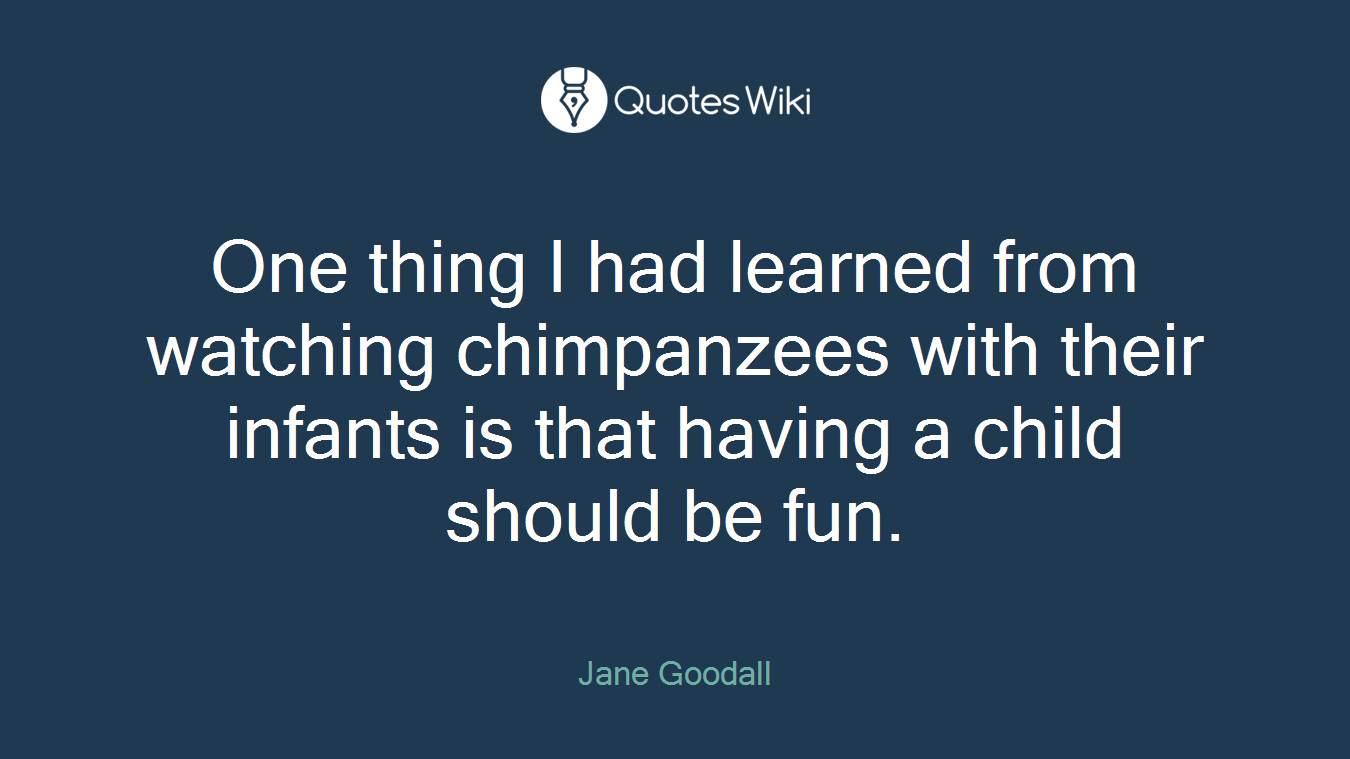 One thing I had learned from watching chimpanzees with their infants is that having a child should be fun.