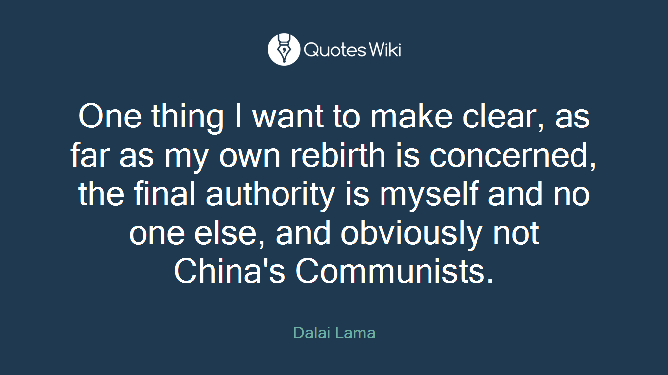 One thing I want to make clear, as far as my own rebirth is concerned, the final authority is myself and no one else, and obviously not China's Communists.