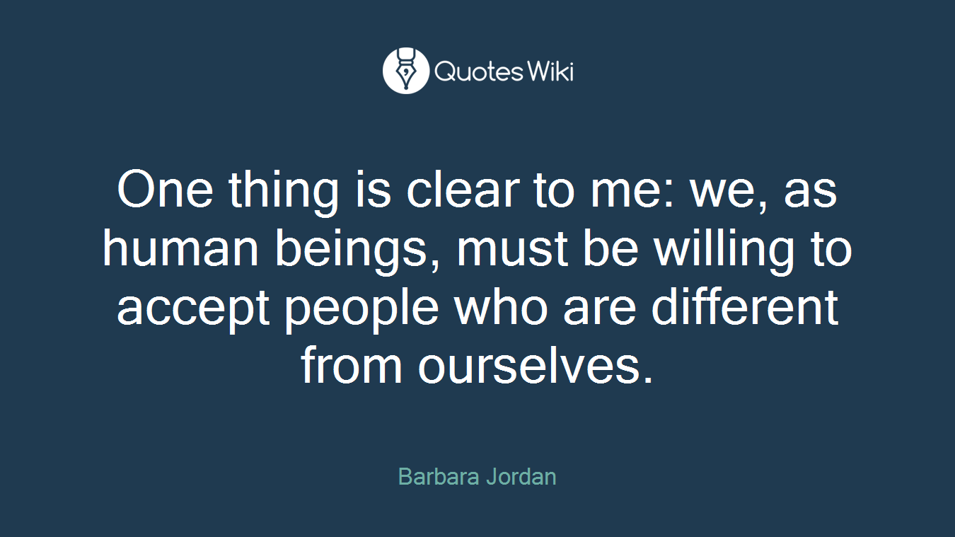 One thing is clear to me: we, as human beings, must be willing to accept people who are different from ourselves.