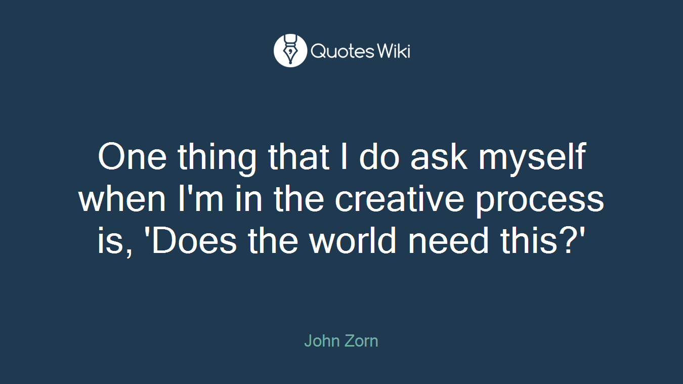 One thing that I do ask myself when I'm in the creative process is, 'Does the world need this?'