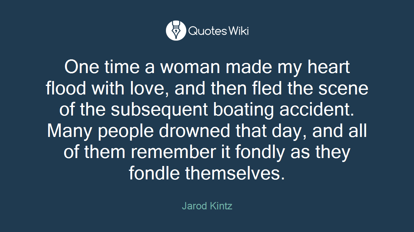 One time a woman made my heart flood with love, and then fled the scene of the subsequent boating accident. Many people drowned that day, and all of them remember it fondly as they fondle themselves.