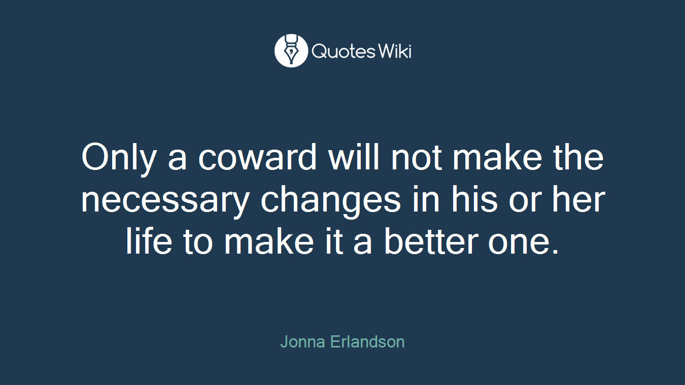 Only a coward will not make the necessary changes in his or her life to make it a better one.