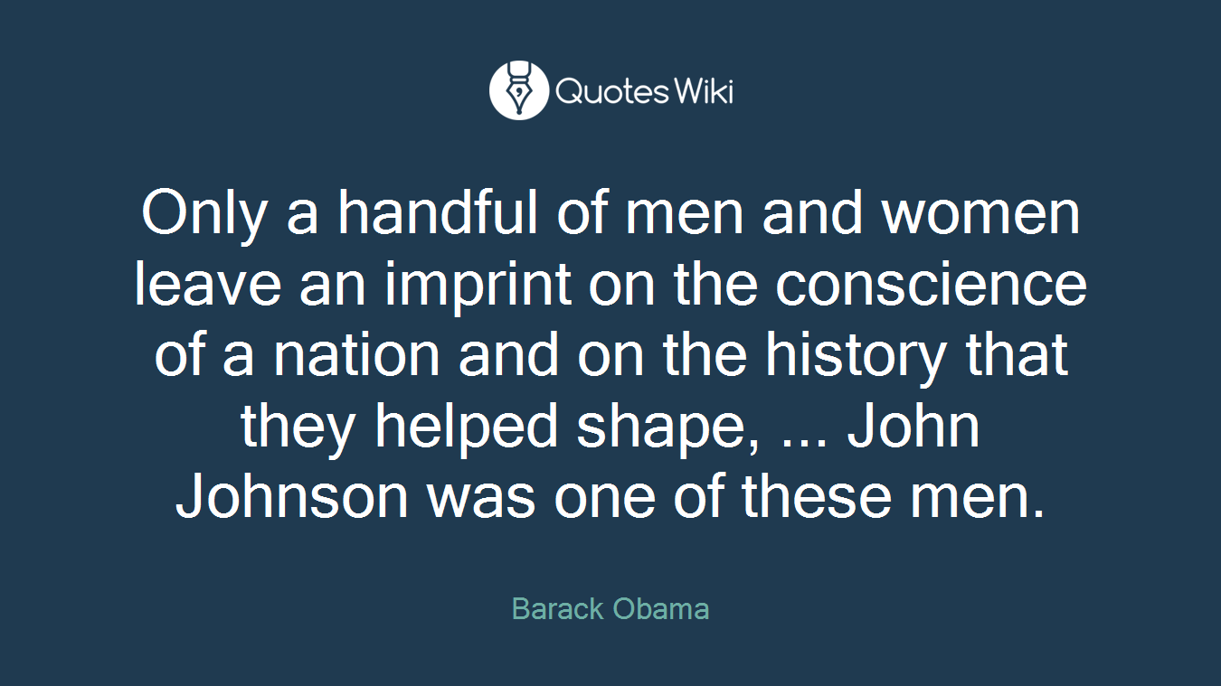 Only a handful of men and women leave an imprint on the conscience of a nation and on the history that they helped shape, ... John Johnson was one of these men.