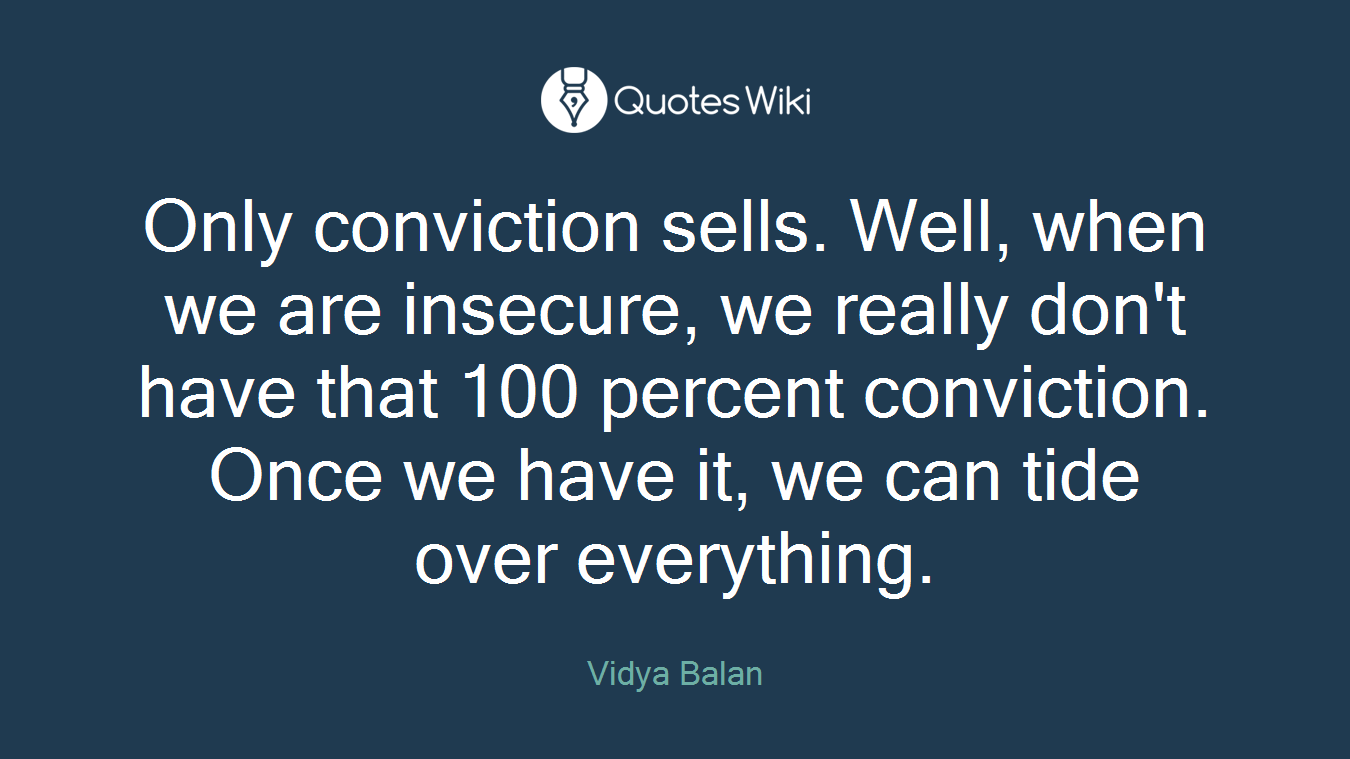 Only conviction sells. Well, when we are insecure, we really don't have that 100 percent conviction. Once we have it, we can tide over everything.
