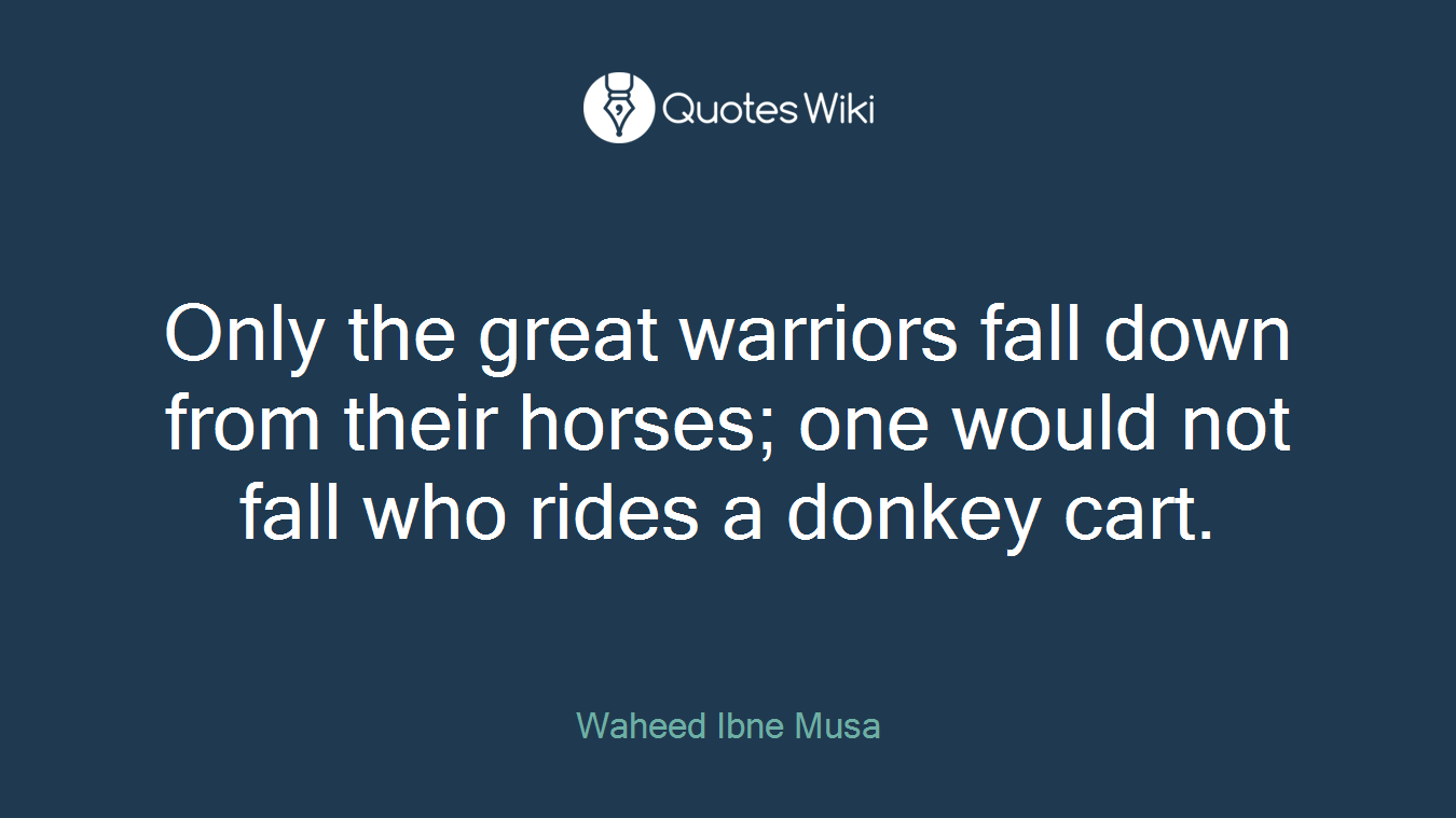 Only the great warriors fall down from their horses; one would not fall who rides a donkey cart.