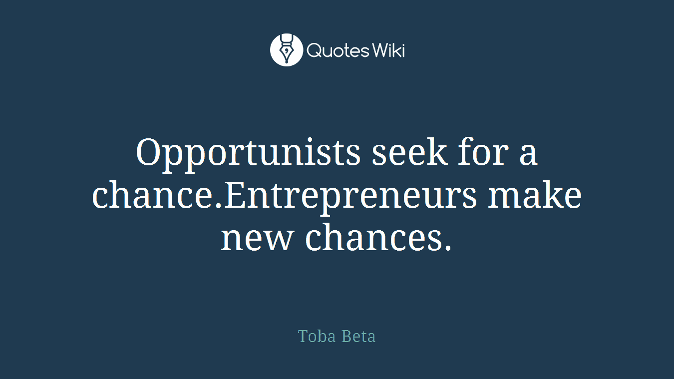 Opportunists seek for a chance.Entrepreneurs make new chances.