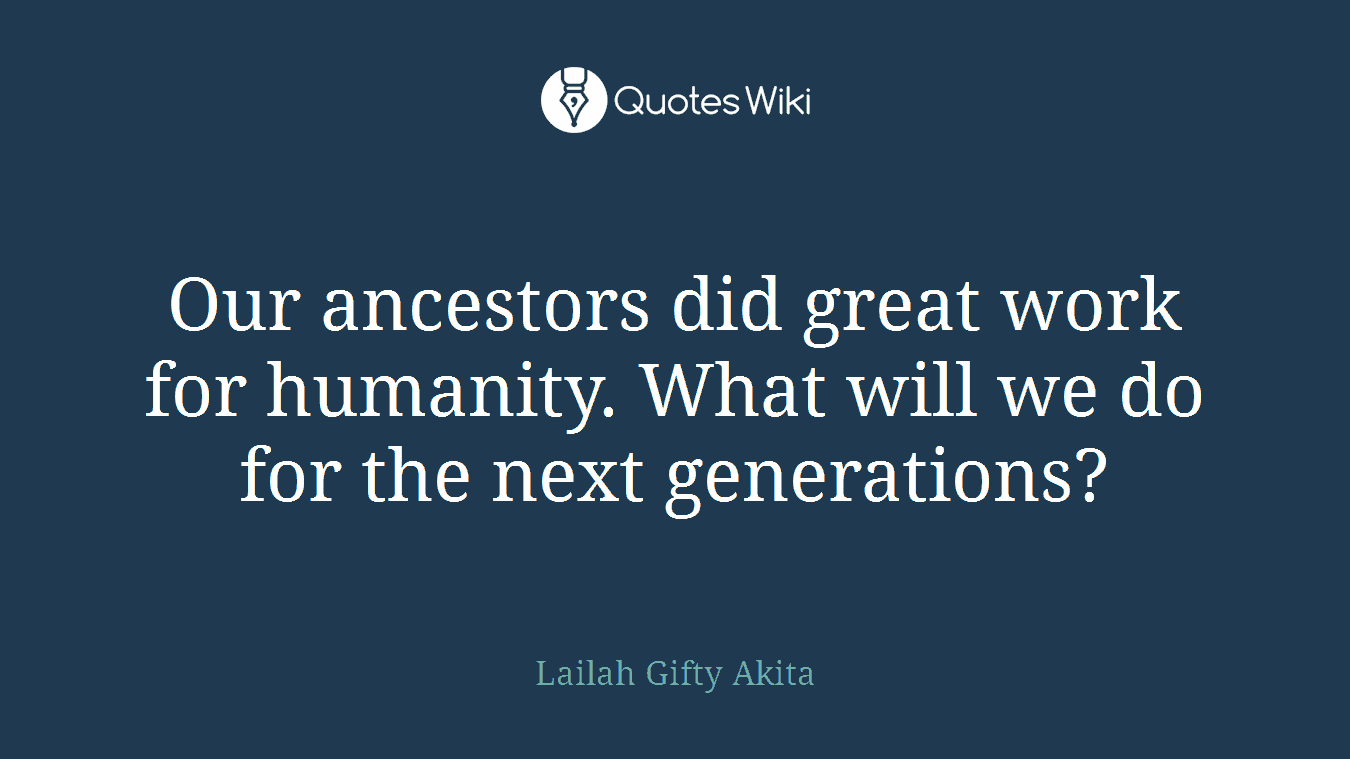 Our ancestors did great work for humanity. What will we do for the next generations?