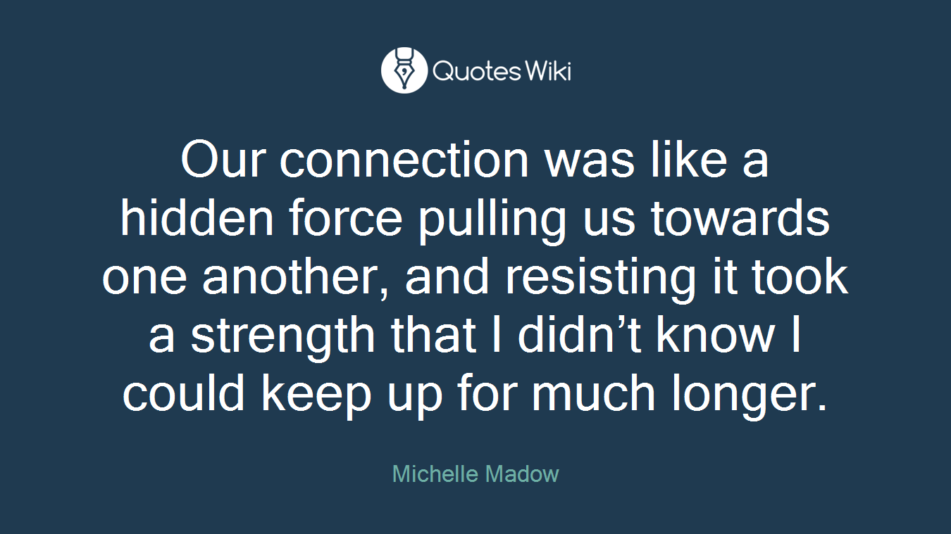 Our connection was like a hidden force pulling us towards one another, and resisting it took a strength that I didn't know I could keep up for much longer.