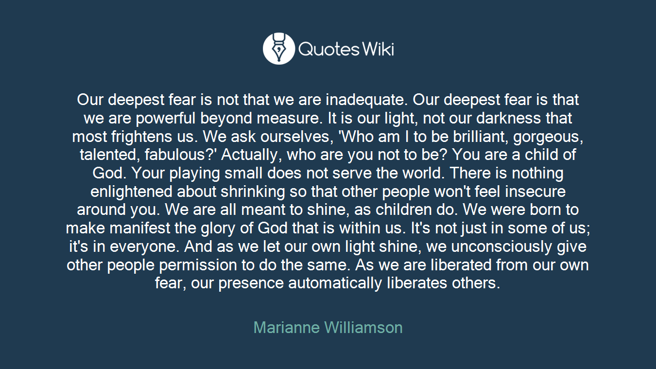 Our deepest fear is not that we are inadequate. Our deepest fear is that we are powerful beyond measure. It is our light, not our darkness that most frightens us. We ask ourselves, 'Who am I to be brilliant, gorgeous, talented, fabulous?' Actually, who are you not to be? You are a child of God. Your playing small does not serve the world. There is nothing enlightened about shrinking so that other people won't feel insecure around you. We are all meant to shine, as children do. We were born to make manifest the glory of God that is within us. It's not just in some of us; it's in everyone. And as we let our own light shine, we unconsciously give other people permission to do the same. As we are liberated from our own fear, our presence automatically liberates others.