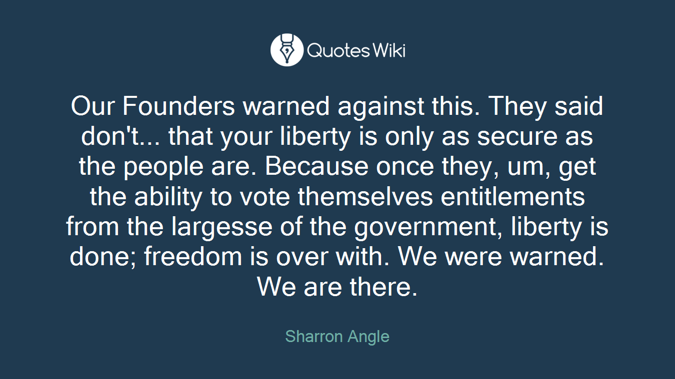 Our Founders warned against this. They said don't... that your liberty is only as secure as the people are. Because once they, um, get the ability to vote themselves entitlements from the largesse of the government, liberty is done; freedom is over with. We were warned. We are there.