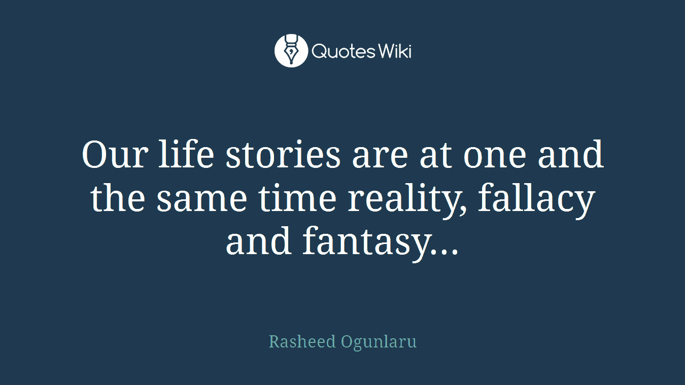 Our life stories are at one and the same time reality, fallacy and fantasy...