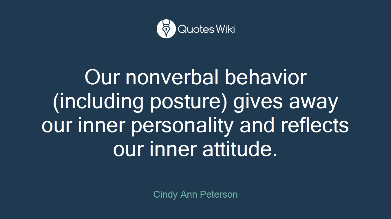 Our nonverbal behavior (including posture) gives away our inner personality and reflects our inner attitude.