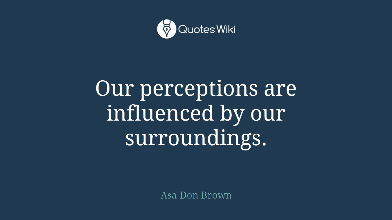 Our perceptions are influenced by our surroundings.