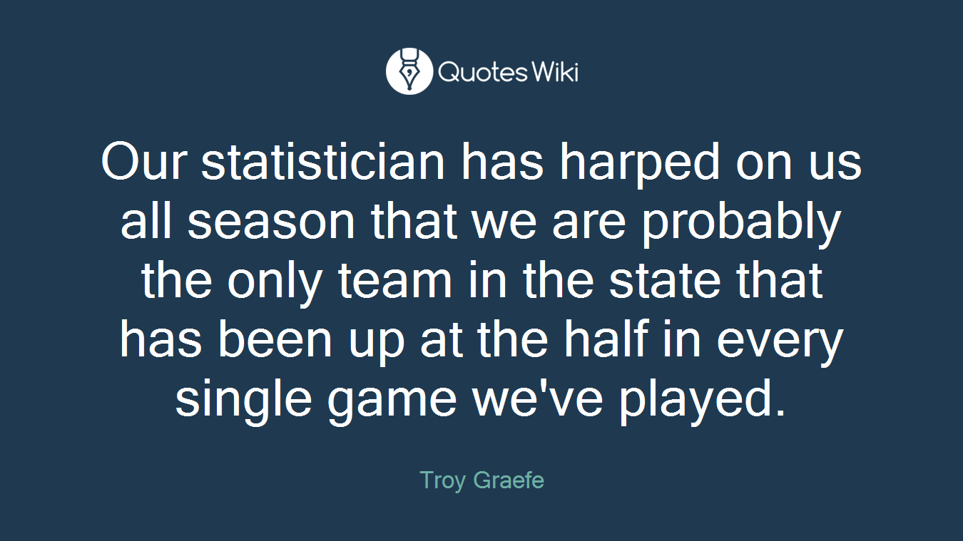 Our statistician has harped on us all season that we are probably the only team in the state that has been up at the half in every single game we've played.