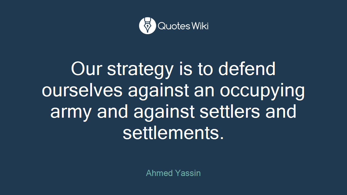 Our strategy is to defend ourselves against an occupying army and against settlers and settlements.
