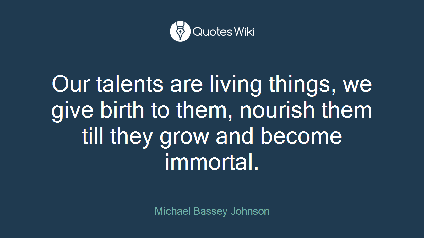 Our talents are living things, we give birth to them, nourish them till they grow and become immortal.
