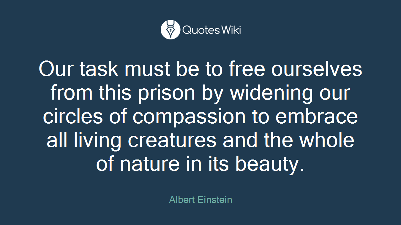 Our task must be to free ourselves from this prison by widening our circles of compassion to embrace all living creatures and the whole of nature in its beauty.