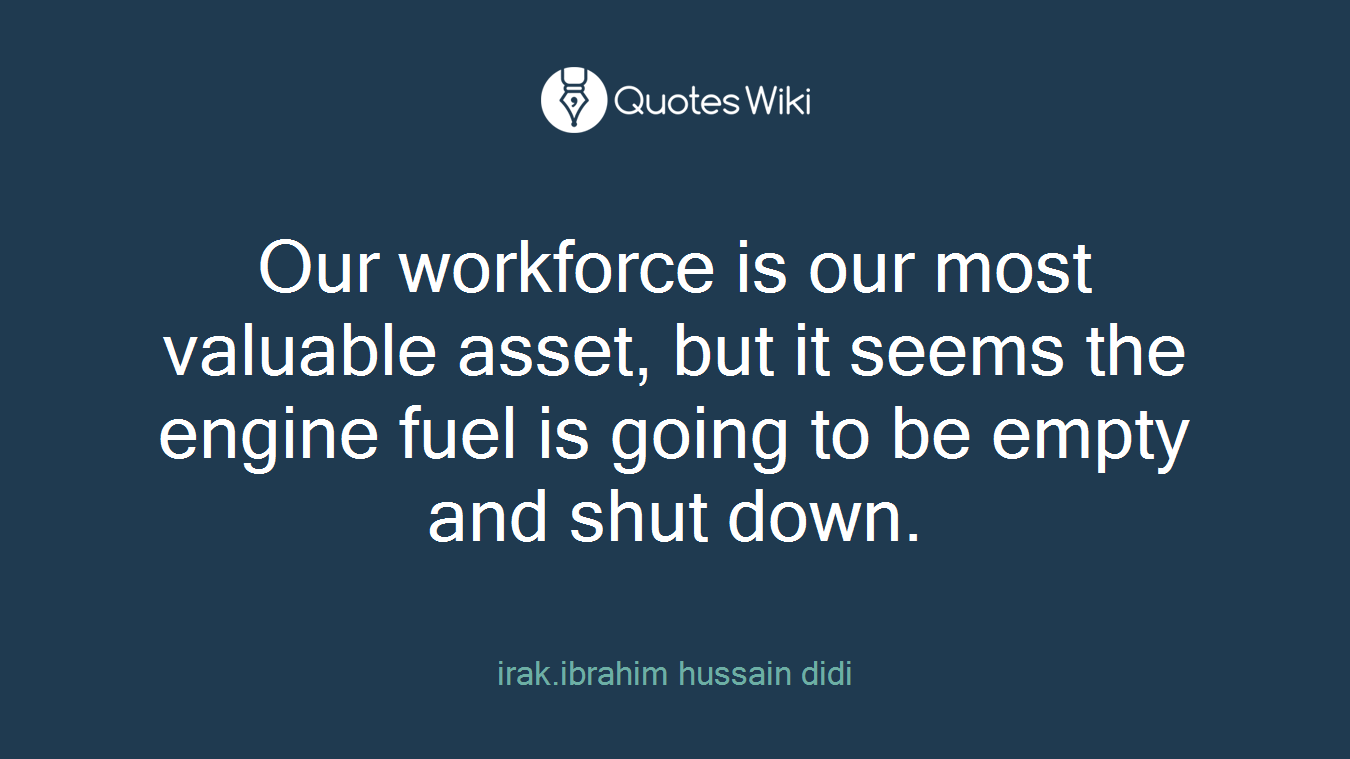 Our workforce is our most valuable asset, but it seems the engine fuel is going to be empty and shut down.