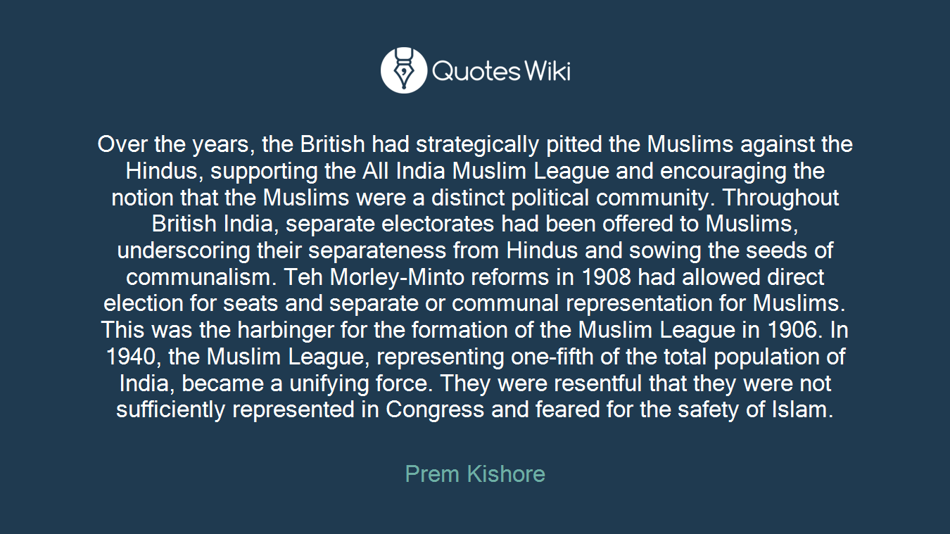 Over the years, the British had strategically pitted the Muslims against the Hindus, supporting the All India Muslim League and encouraging the notion that the Muslims were a distinct political community. Throughout British India, separate electorates had been offered to Muslims, underscoring their separateness from Hindus and sowing the seeds of communalism. Teh Morley-Minto reforms in 1908 had allowed direct election for seats and separate or communal representation for Muslims. This was the harbinger for the formation of the Muslim League in 1906. In 1940, the Muslim League, representing one-fifth of the total population of India, became a unifying force. They were resentful that they were not sufficiently represented in Congress and feared for the safety of Islam.
