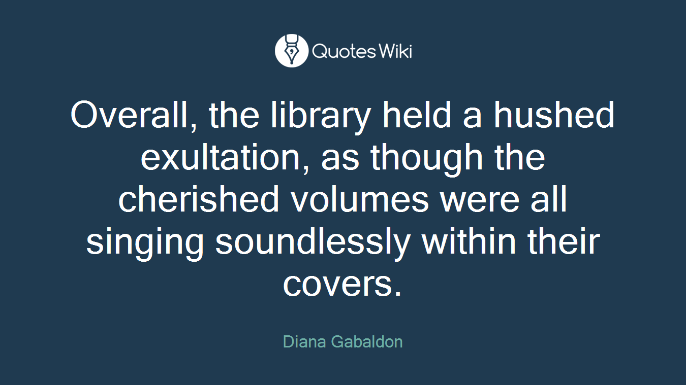 Overall, the library held a hushed exultation, as though the cherished volumes were all singing soundlessly within their covers.